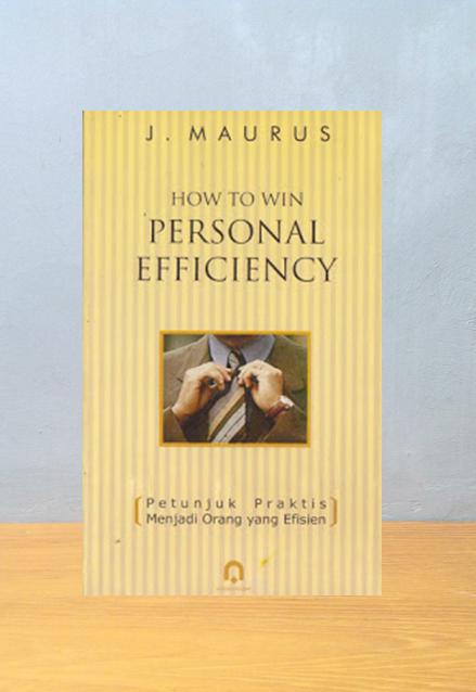 HOW TO WIN PERSONAL EFFICIENCY: PETUNJUK PRAKTIS MENJADI ORANG YANG EFISIEN, J. Maurus