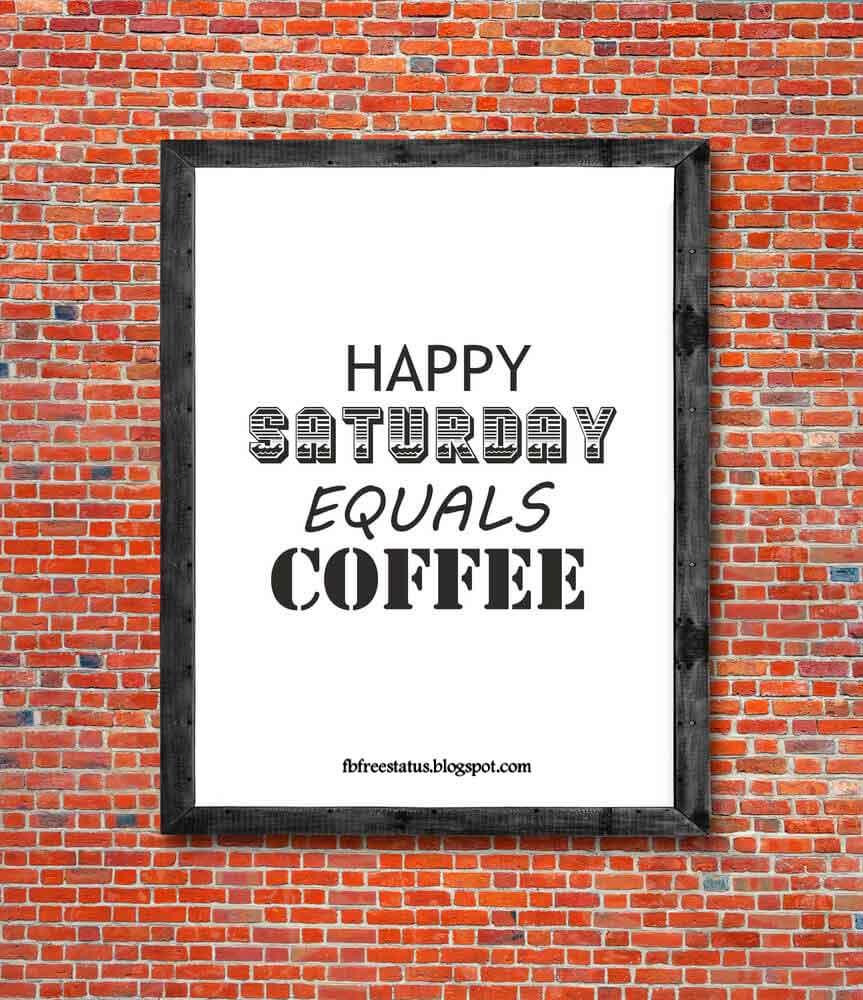 Happy saturday equals coffee.