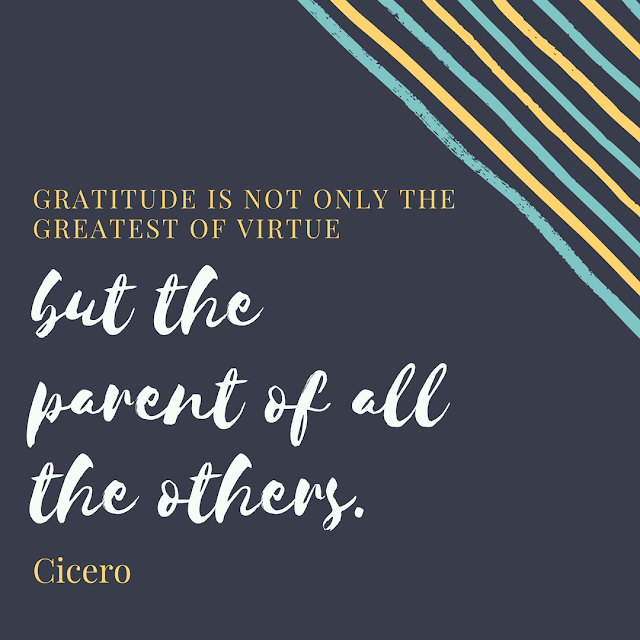 Gratitude is not only the greatest of virtues, but the parent of all the others
