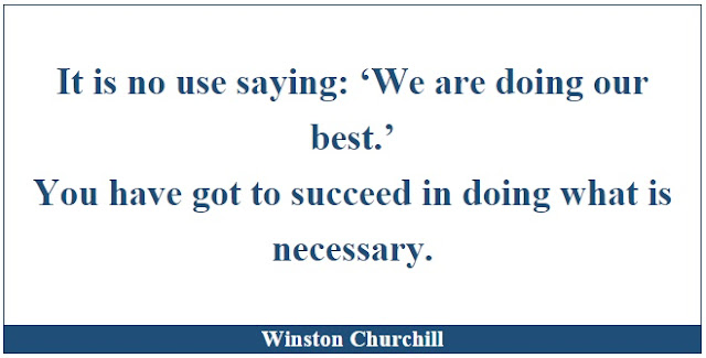 "Winston Churchill Leadership Quotes: ""It is no use saying: 'We are doing our best.' You have got to succeed in doing what is necessary."" Winston Churchill"