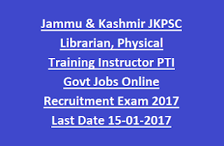 Jammu & Kashmir JKPSC Librarian, Physical Training Instructor PTI Govt Jobs Online Recruitment Exam 2017 Last Date 15-01-2017