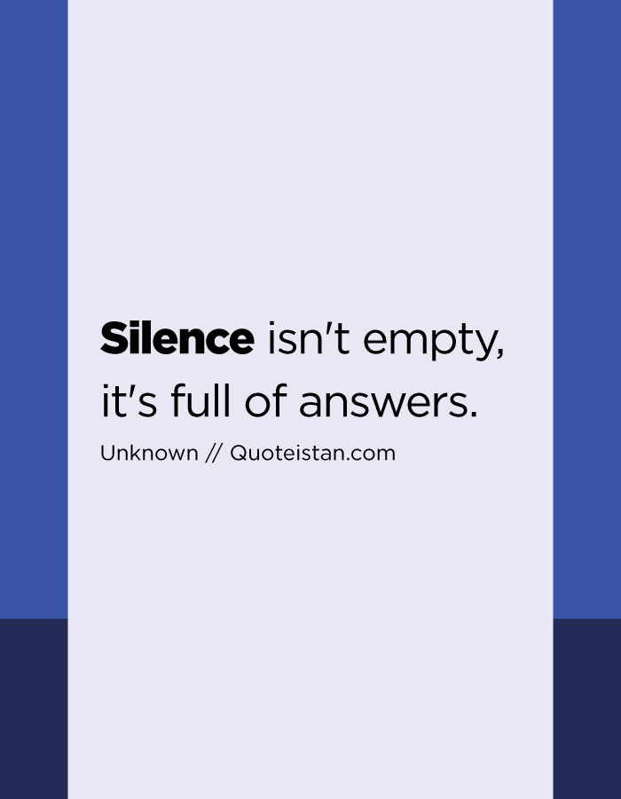 Silence isn't empty, it's full of answers.