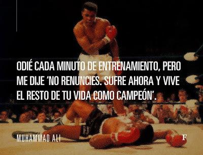 Odié cada minuto de entrenamiento, pero me dije: No renuncies, sufre ahora y vive el resto de tu vida como campeón. Muhammad Ali.