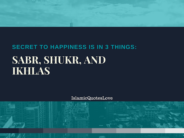 Secret to happiness is in 3 things  Sabr, Shukr, and Ikhlas