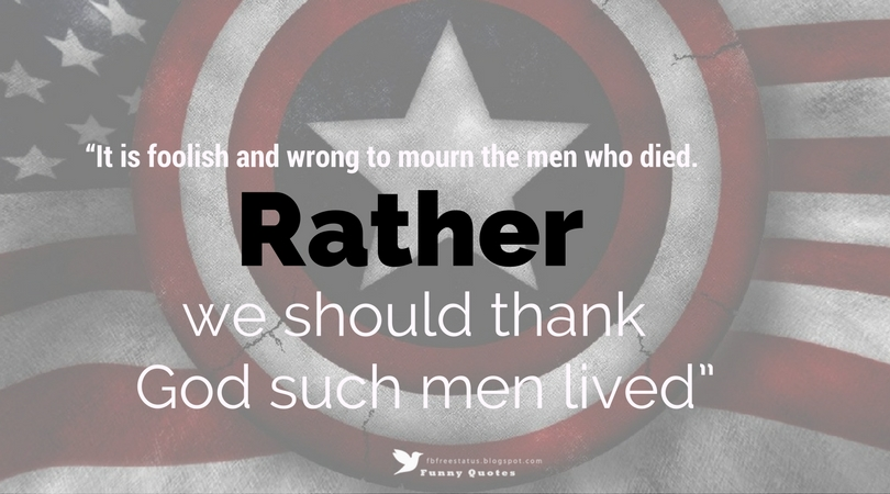 """It is foolish and wrong to mourn the men who died. Rather we should thank God such men lived"" — George S. Patton"