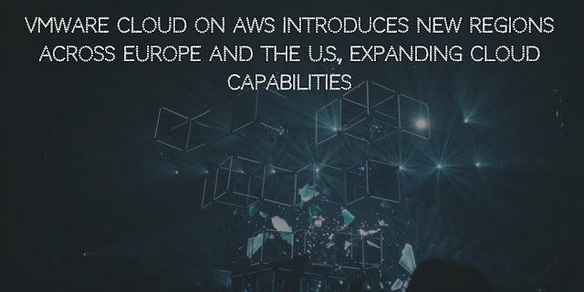 VMware Cloud on AWS introduces New Regions Across Europe And The U.S., Expanding Cloud Capabilities