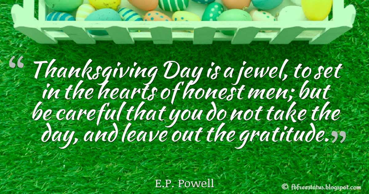 "Quotes about Thanksgiving, ""Thanksgiving Day is a jewel, to set in the hearts of honest men; but be careful that you do not take the day, and leave out the gratitude."" – E.P. Powell"