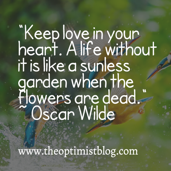 Keep love in your heart. A life without it is like a sunless garden when the flowers are dead. ~ Oscar Wilde