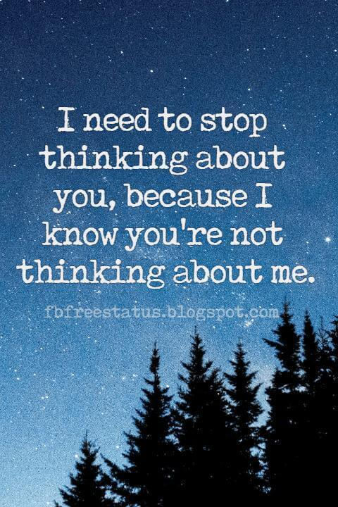 Heartbroken Quotes for Tumblr, I need to stop thinking about you, because I know you're not thinking about me.