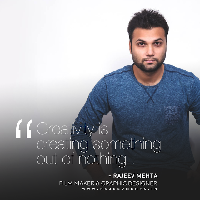 Creativity is creating something out of nothing . – Rajeev Mehta (Filmmaker & Graphic Designer )