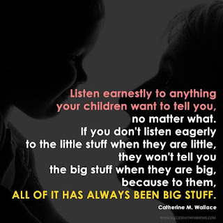 Listen earnestly to anything your children want to tell you, no matter what. If you don't listen eagerly to the little stuff when they are little, they won't tell you the big stuff when they are big, because to them, all of it has always been big stuff.