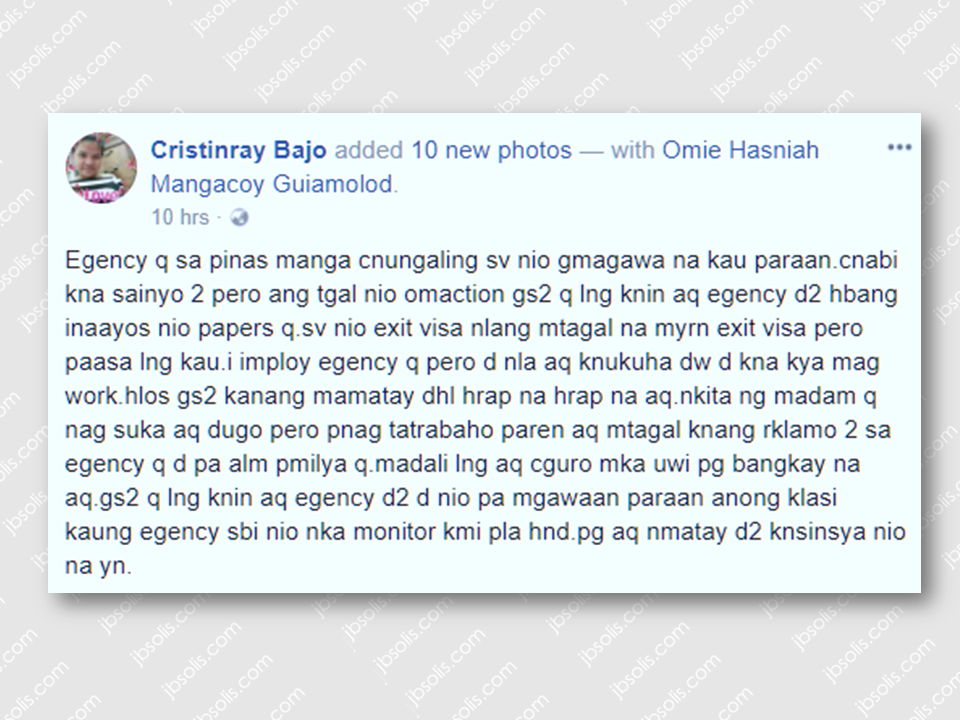 An OFW turned to social media for help when the recruitment agency that supposed to be helping her seem to ignore her request to be rescued from her employer and be repatriated due to her medical condition. Cristinray Bajo posted a picture of her on her social media account showing her miserable condition— bloated abdomen, skin rashes, and she spews blood.      Sponsored Links  According to Cristinray's post, Iemploy Manpower Services, the recruitment agency that deployed her promised that they are already doing something to pull her out of her employer  and they only need to secure an exit visa to be able to proceed with her repatriation but nothing is happening until now. She even said that her employer still force her to work in spite that she already saw her spewing blood. The very odd thing is that her family know nothing about her present situation. In the brink of losing hope and out of desperation,she even mentioned that maybe it will be faster for her to go home if she is already dead. What she only needed now is to be able to go home with her family. Her post that has been posted on her timeline on October 15 has drawn different reactions and suggestions telling her to ask help from prominent people and media that might be helpful for her. The OFW did not mention the details of her medical condition or whether she already contacted anyone from the Philippine Overseas Labor Office or the embassy at her host country. Iemploy Manpower deploys domestic workers to Hong Kong, Taiwan and Saudi Arabia.   Advertisement Read More:         ©2017 THOUGHTSKOTO www.jbsolis.com SEARCH JBSOLIS, TYPE KEYWORDS and TITLE OF ARTICLE at the box below