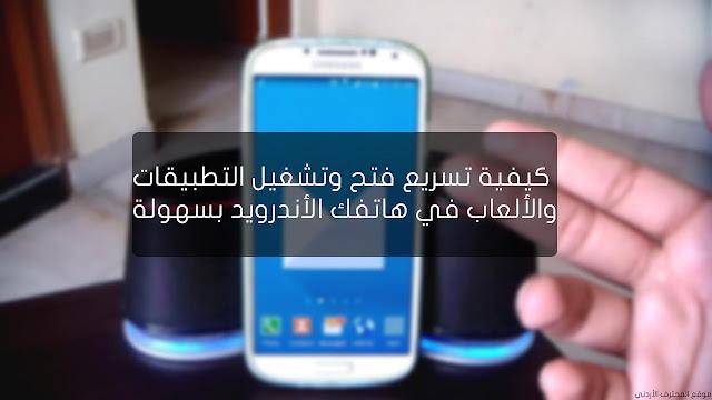 طريقة سهلة لتسريع فتح الألعاب و التطبيقات في هاتفك الأندرويد