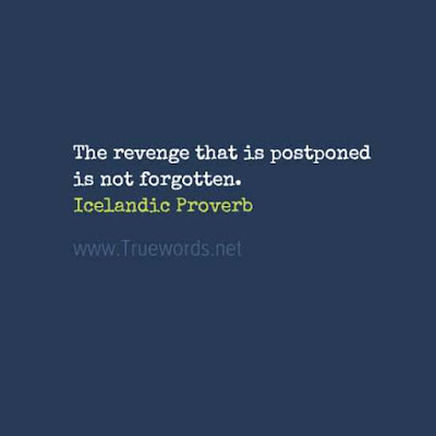 The revenge that is postponed is not forgotten