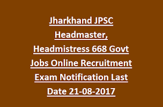 Jharkhand JPSC Headmaster, Headmistress 668 Govt Jobs Online Recruitment Exam Notification Last Date 21-08-2017