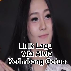 Lirik Lagu Vita Alvia - Ketimbang Getun