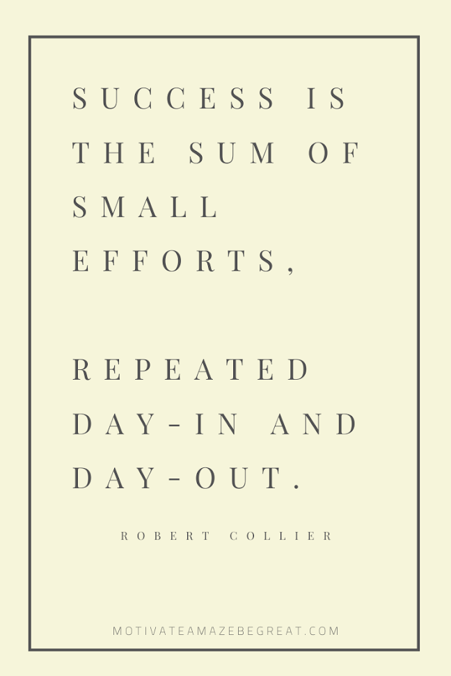 "44 Short Success Quotes And Sayings: ""Success is the sum of small efforts, repeated day-in and day-out."" – Robert Collier."