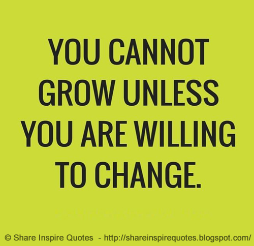 Funny Quotes About Life Changes: You Cannot Grow Unless You Are Willing To Change.