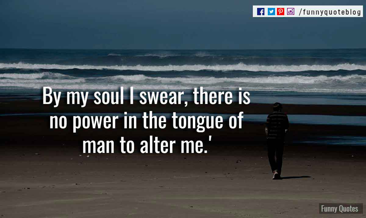 By my soul I swear, there is no power in the tongue of man to alter me.
