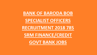 BANK OF BARODA BOB SPECIALIST OFFICERS RECRUITMENT NOTIFICATION 2018 785 SRM FINANCE CREDIT GOVT BANK JOBS ONLINE