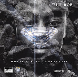 New Music: Lil Rob ABM - UnRecognized Greatness