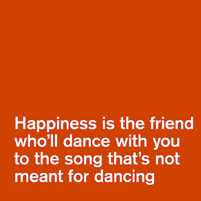 Quotes About Life And Happiness Tumblr: happiness is the friend who'll dance with you to the song that's not meant for dancing.