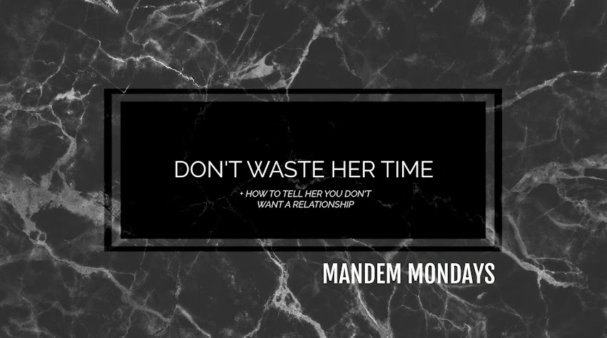 DON'T WASTE HER TIME (+ HOW TO TELL HER YOU DON'T WANT TO DATE HER) | MANDEM MONDAYS