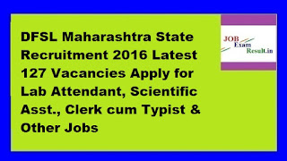 DFSL Maharashtra State Recruitment 2016 Latest 127 Vacancies Apply for Lab Attendant, Scientific Asst., Clerk cum Typist & Other Jobs