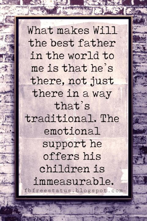 fathers day sayings for cards, What makes Will the best father in the world to me is that he's there, not just there in a way that's traditional. The emotional support he offers his children is immeasurable. -Jada Pinkett Smith