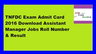 TNFDC Exam Admit Card 2016 Download Assistant Manager Jobs Roll Number & Result