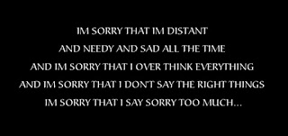IM SORRY THAT IM DISTANT AND NEEDY AND SAD ALL THE TIME AND IM SORRY THAT I OVER THINK EVERYTHING AND IM SORRY THAT I DON'T SAY THE RIGHT THINGS IM SORRY THAT I SAY SORRY TOO MUCH...