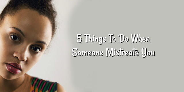 5 Things To Do When Someone Mistreats You