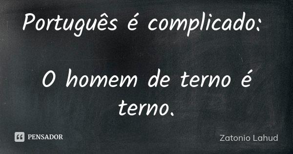 Português é complicado:     O homem de terno é terno.