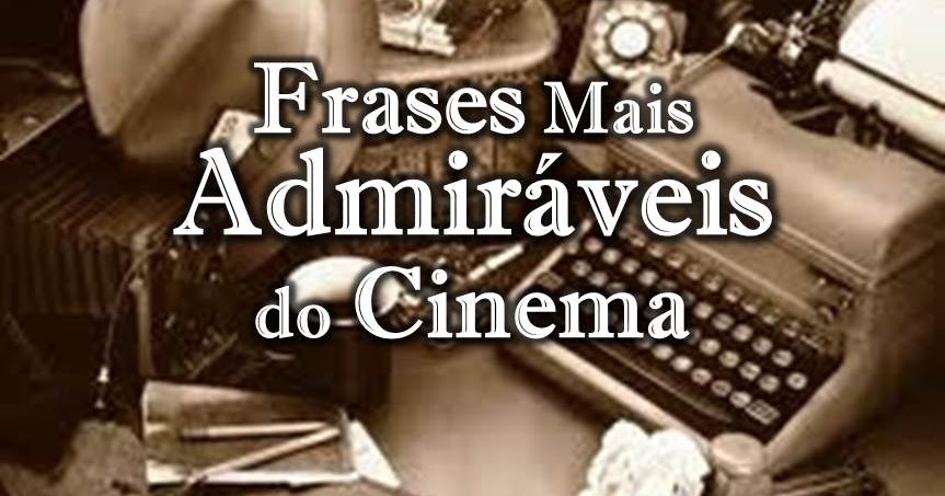 As 20 Frases Mais Memoráveis Do Cinema: Admirável Mundo Inventado: Frases Mais Admiráveis Do Cinema