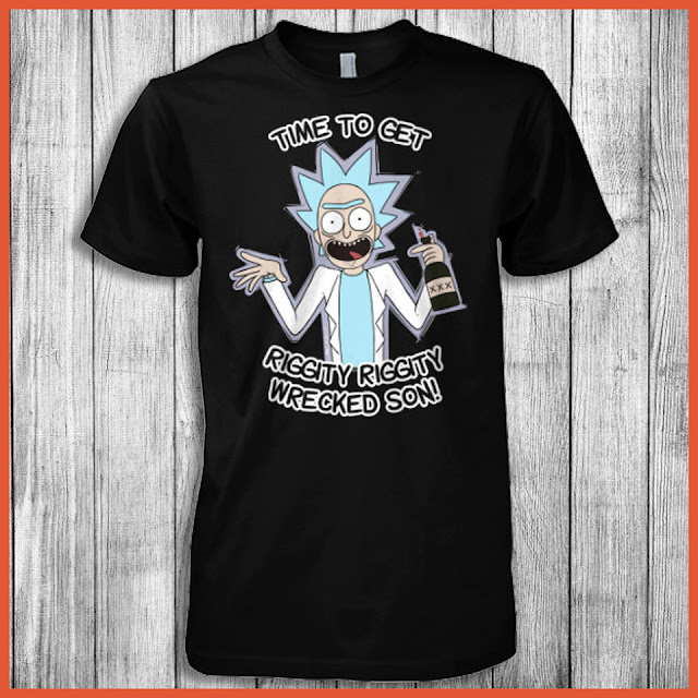 Time To Get Riggity Riggity Wrecked Son (Rick and Morty) Shirt