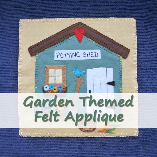 A Garden Themed Applique: Wool Felt Gardening and Potting Shed Sewing Craft Sew by Hand