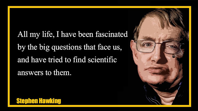 All my life, I have been fascinated by the big questions Stephen Hawking