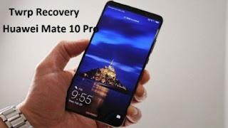 Download dan Instal TWRP Recovery di Huawei Mate 10 Pro