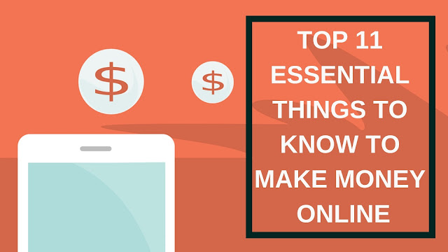 TOP 11 ESSENTIAL THINGS TO KNOW TO MAKE MONEY ONLINE