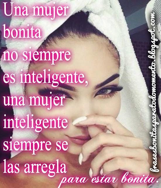 Una mujer bonita no siempre es inteligente, una mujer inteligente siempre se las arregla para estar bonita.