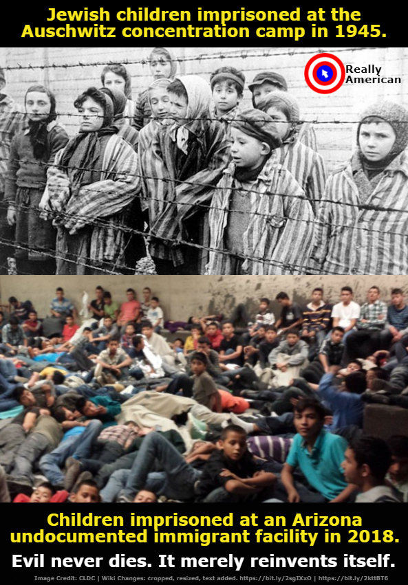 Image One:  Jewish children imprisoned at Auschwitz.  Image Two:  Immigrant children imprisoned in Arizona in 2018.  Caption:  Evil never dies.  It merely reinvents itself.