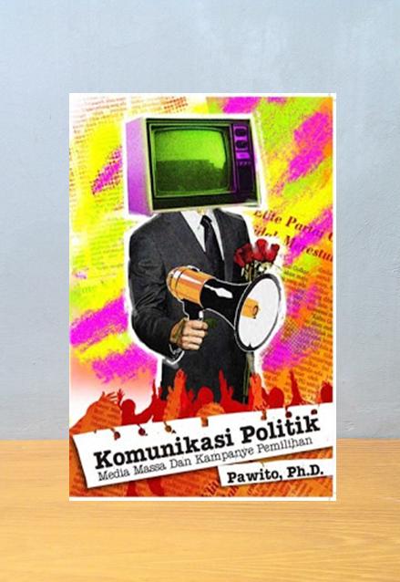 KOMUNIKASI POLITIK MEDIA MASSA DAN KAMPANYE, Pawito. Ph.D