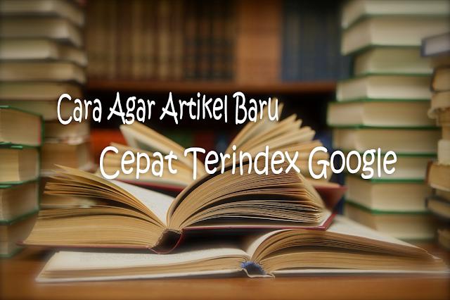 Cara Agar Artikel Baru Cepat Terindex Google