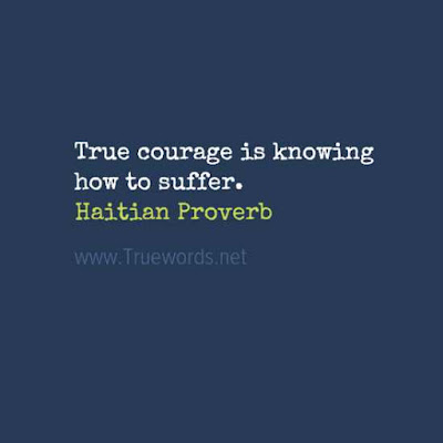 True courage is knowing how to suffer.