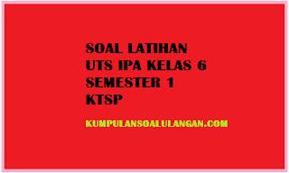 Download Soal Latihan UTS IPA Kelas 6 Semester 1/ Ganjil KTSP