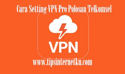 Cara Setting VPN Pro Telkomsel Polosan Terbaru 2018