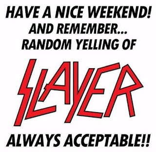 Have a Nice weekend! and remember... random yelling of Slayer always acceptable!!