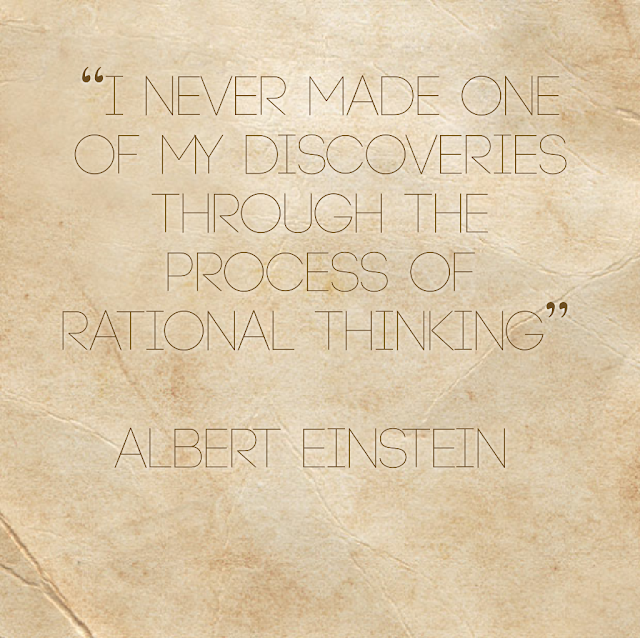 I never made on of my discoveries through the process of rational thinking. - Albert Einstein