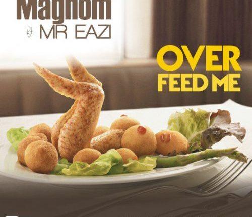 Music: Magnom Ft. Mr Eazi – Over Feed Me