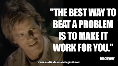"Inspirational MacGyver Quotes For Knowledge And Resourcefulness: ""The best way to beat a problem is to make it work for you."" - MacGyver"
